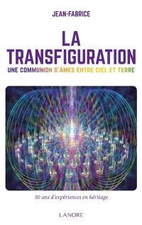 La transfiguration : une communion d'âmes entre ciel et terre : 30 ans d'expériences en héritage