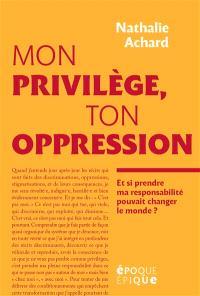 Mon privilège, ton oppression : et si prendre ma responsabilité pouvait changer le monde ?