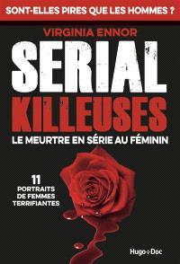 Serial killeuses : le meurtre en série au féminin : 11 portraits de femmes terrifiantes