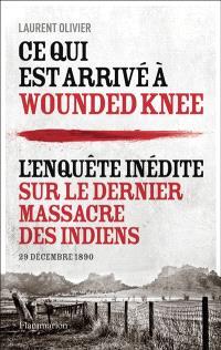 Ce qui est arrivé à Wounded Knee : l'enquête inédite sur le dernier massacre des Indiens : 29 décembre 1890