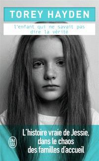 L'enfant qui ne savait pas dire la vérité : l'histoire vraie de Jessie, dans le chaos des familles d'accueil