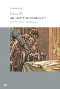 Louis XI ou L'exercice du pouvoir : gouverner par la signature