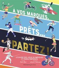 A vos marques, prêts... Partez ! : le guide des jeux Olympiques et Paralympiques