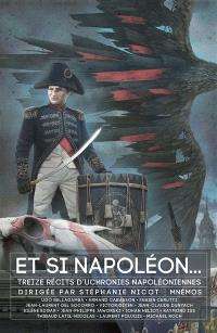 Et si Napoléon... : treize récits d'uchronies napoléoniennes