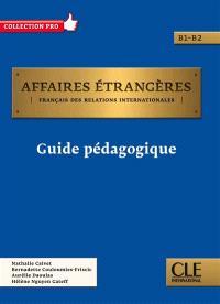 Affaires étrangères : français des relations internationales, B1-B2 : guide pédagogique
