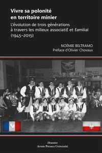 Vivre sa polonité en territoire minier : l'évolution de trois générations à travers les milieux associatif et familial (1945-2015)