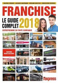 Franchise : le guide complet 2018 : pour entreprendre en toute confiance