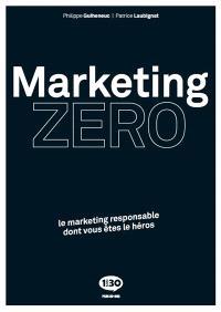Marketing zéro : le marketing responsable dont vous êtes le héros