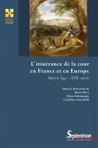 L'itinérance de la cour en France et en Europe : Moyen Age-XIXesiècle