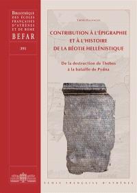 Contribution à l'épigraphie et à l'histoire de la Béotie hellénistique : de la destruction de Thèbes à la bataille de Pydna