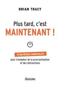 Plus tard, c'est maintenant ! : stratégies radicales pour triompher de la procrastination et des distractions