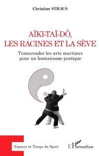 Aïki-Taï-Dô, les racines et la sève : transcender les arts martiaux pour un humanisme pratique