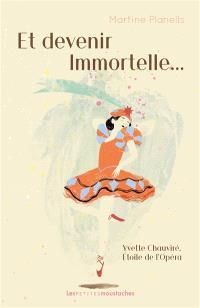 Et devenir immortelle... : Yvette Chauviré, étoile de l'Opéra