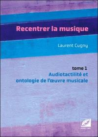 Recentrer la musique. Volume 1, Audiotactilité et ontologie de l'oeuvre musicale