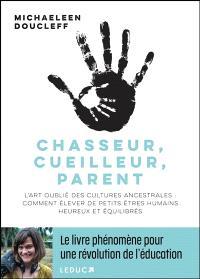 Chasseur, cueilleur, parent : l'art oublié des cultures ancestrales : comment élever de petits êtres humains heureux et équilibrés