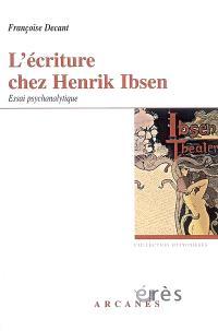 L'écriture chez Henrik Ibsen : accueil du réel et problématique paternelle, essai psychanalytique