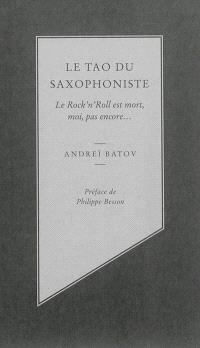 Le tao du saxophoniste : le rock'n'roll est mort, moi, pas encore...