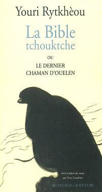 La bible tchouktche ou Le dernier chaman d'Ouelen