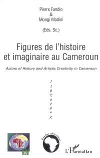 Figures de l'histoire et imaginaire au Cameroun = Actors of history and artistic creativity in Cameroon