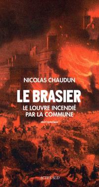 Le brasier : le Louvre incendié par la Commune : récit historique