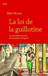 La loi de la guillotine ou La véritable histoire de la bande d'Orgères : récit