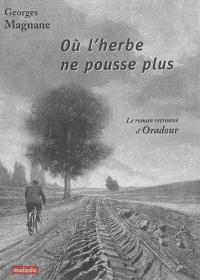 Où l'herbe ne pousse plus : le roman retrouvé d'Oradour