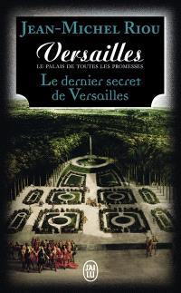 Versailles, le palais de toutes les promesses. Volume 4, Le dernier secret de Versailles (1685-1715)