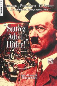 Sauvez Adolf Hitler ! : Joseph Staline, Winston Churchill, F.D. Roosevelt à la conférence de Téhéran, novembre 1943 : thriller
