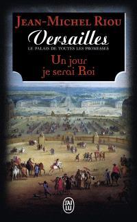 Versailles, le palais de toutes les promesses. Volume 1, Un jour je serai roi (1638-1664)