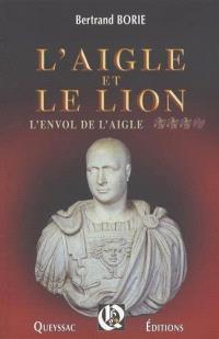 L'aigle et le lion. Volume 3, L'envol de l'aigle : roman historique