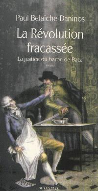 La révolution fracassée. Volume 1, La justice du baron de Batz