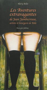 Les aventures extravagantes de Jean Jambecreuse, artiste et bourgeois de Bâle : assez gros fabliau