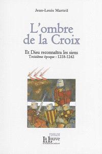 Et Dieu reconnaîtra les siens. Volume 3, L'ombre de la Croix : troisième époque, 1218-1242