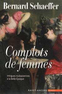 Complots de femmes : intrigues roubaisiennes à la Belle Epoque