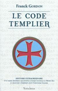 Le code templier : histoire extraordinaire d'un ordre mystérieux qui inventa la banque mondiale au Moyen Age et découvrit l'Amérique avant Christophe Colomb