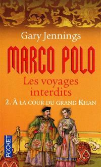 Marco Polo : les voyages interdits. Volume 2, A la cour du grand Khan