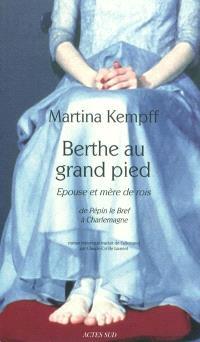 Berthe au grand pied : épouse et mère de rois, de Pépin le Bref à Charlemagne : roman historique