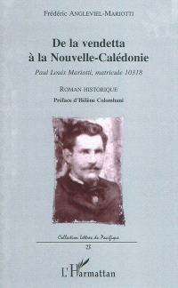 De la vendetta à la Nouvelle-Calédonie : Paul Louis Mariotti, matricule 10318 : roman historique