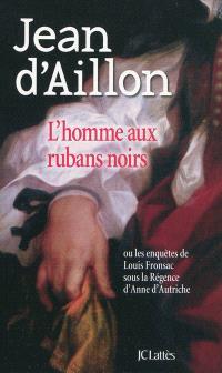 L'homme aux rubans noirs ou Les enquêtes de Louis Fronsac sous la Régence d'Anne d'Autriche