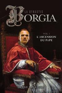 La dynastie Borgia. Volume 1, L'ascension du pape