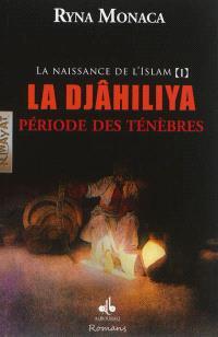La naissance de l'islam. Volume 1, La djâhiliya : période des ténèbres : roman historique