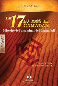 Le dix-sept du mois de ramadan : histoire de l'assassinat de l'Imam Ali : roman historique