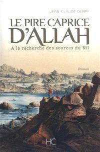 Le pire caprice d'Allah : à la recherche des sources du Nil