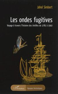 Les ondes fugitives : voyage à travers l'histoire des Antilles de 1785 à 1902