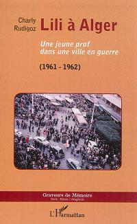 Lili à Alger : une jeune prof dans une ville en guerre, 1961-1962
