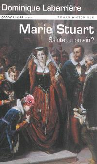 Marie Stuart : sainte ou putain ?