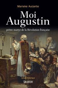 Moi, Augustin, prêtre martyr de la Révolution française : roman historique
