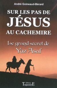 Sur les pas de Jésus au Cachemire : le grand secret de Yuz Asaf : chronique et documents