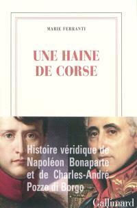 Une haine de Corse : histoire véridique de Napoléon Bonaparte et de Charles-André Pozzo di Borgo