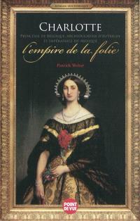Charlotte princesse de Belgique, archiduchesse d'Autriche et impératrice du Mexique : l'empire de la folie : roman historique